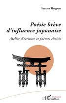 Couverture du livre « Poésie brève d'influence japonaise ; atelier d'écriture et poèmes choisis » de Iocasta Huppen aux éditions L'harmattan