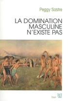 Couverture du livre « La domination masculine n'existe pas » de Peggy Sastre aux éditions Anne Carriere