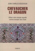 Couverture du livre « Chevaucher le dragon ; utiliser notre énergie sexuelle comme tremplin vers l'Eveil » de Jean-Charles Bouchoux aux éditions Dervy