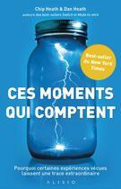 Couverture du livre « Ces moments qui comptent ; pourquoi certaines expériences vécues laissent une trace extraordinaire » de Chip Heath et Dan Heath aux éditions Alisio