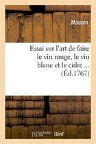 Couverture du livre « Essai sur l'art de faire le vin rouge, le vin blanc et le cidre (ed.1767) » de Maupin aux éditions Hachette Bnf