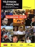 Couverture du livre « Television francaise : la saison 2014 ; une analyse des programmes du 1er septembre 2011 au 31 août 2013 » de Christian Bosseno aux éditions L'harmattan