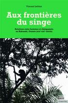 Couverture du livre « Aux frontières du singe ; relations entre hommes et chimpanzés au Kakandé, Guinée (XIXe-XXIe siècle) » de Vincent Leblan aux éditions Ehess