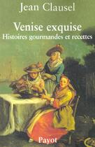 Couverture du livre « Venise exquise - histoires gourmandes et recettes » de Jean Clausel aux éditions Payot