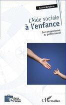 Couverture du livre « Aide sociale à l'enfance ; du compassionel au professionnel » de Gerard Lefebvre aux éditions L'harmattan