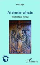 Couverture du livre « Art chrétien africain ; caracteristiques et enjeux » de Erick Cakpo aux éditions L'harmattan