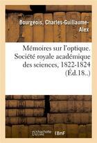 Couverture du livre « Memoires sur l'optique. societe royale academique des sciences, 1822-1824 » de Bourgeois aux éditions Hachette Bnf