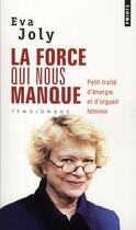 Couverture du livre « La force qui nous manque ; petit traité d'énergie et d'orgueil féminin » de Eva Joly aux éditions Points
