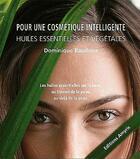 Couverture du livre « Pour une cosmétique intelligente ; huiles essentielles et vegetales » de Dominique Baudoux aux éditions Amyris