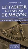 Couverture du livre « Le tablier ne fait pas le maçon ; l'idéal maçonnique en question » de Jacques Rolland aux éditions Trajectoire