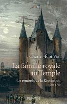 Couverture du livre « La famille royale au temple ; le remords de la Révolution ; 1792-1795 » de Charles-Eloi Vial aux éditions Perrin