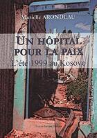 Couverture du livre « Un hôpital pour la paix ; l'été 1999 au Kosovo » de Murielle Arondeau aux éditions France Europe