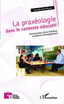 Couverture du livre « La praxéologie dans le contexte éducatif ; construction d'une interface évolutive d'enseignement » de Yannick Brun-Picard aux éditions L'harmattan
