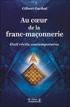 Couverture du livre « Au coeur de la franc-maçonnerie ; huit récits contemporains » de Gilbert Garibal aux éditions Trajectoire