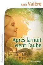 Couverture du livre « Après la nuit vient l'aube » de Katia Valere aux éditions Calmann-levy