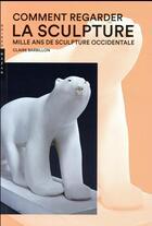 Couverture du livre « Comment regarder la sculpture ; mille ans de sculpture occidentale » de Claire Barbillon aux éditions Hazan
