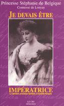 Couverture du livre « Je devais être impératrice ; la dernière princesse héritière d'Autriche-Hongrie » de Princesse Stephanie De Belgique aux éditions Le Cri