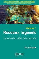 Couverture du livre « Réseaux logiciels t.1 ; virtualisation, SDN, 5G et sécurité » de Guy Pujolle aux éditions Iste