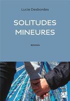 Couverture du livre « Solitudes mineures » de Lucie Desbordes aux éditions Anne Carriere