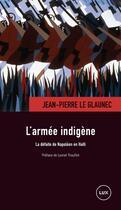 Couverture du livre « L'armée indigène ; la defaite de Napoléon en Haïti » de Jean-Pierre Le Glaunec aux éditions Lux Canada