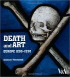 Couverture du livre « Death and art ; Europe 1200-1530 » de Eleanor Townsend aux éditions Victoria And Albert Museum