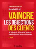 Couverture du livre « Vaincre les objections des clients ; techniques de réfutation et réponses aux 60 objections (4e édition) » de Michael Aguilar aux éditions Dunod