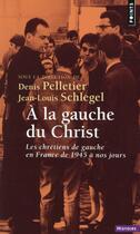 Couverture du livre « À la gauche du Christ ; les chrétiens de gauche en France de 1945 à nos jours » de Denis Pelletier et Jean-Louis Schlegel aux éditions Points