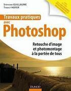 Couverture du livre « Travaux pratiques avec Photoshop ; retouche photo à la portée de tous » de Hofer et Guillaume aux éditions Dunod