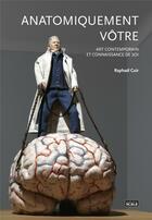 Couverture du livre « Anatomiquement vôtre ; art contemporain et connaissance de soi » de Raphael Cuir aux éditions Scala