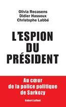 Couverture du livre « L'espion du président ; au coeur de la police politique de Sarkozy » de Olivia Recasens et Didier Hassoux et Christophe Labbe aux éditions Robert Laffont