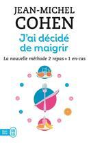 Couverture du livre « J'ai décidé de maigrir ; la nouvelle méthode 2 repas + 1 en-cas » de Jean-Michel Cohen aux éditions J'ai Lu