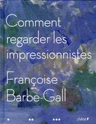 Couverture du livre « Comment regarder les Impressionnistes » de Francoise Barbe-Gall aux éditions Chene