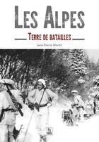 Couverture du livre « Les Alpes ; terre de batailles » de Jean-Pierre Martin aux éditions Editions Sutton