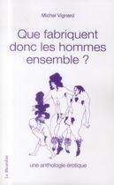 Couverture du livre « Que fabriquent donc les hommes ensemble ; une anthologie érotique » de Michel Vignard aux éditions La Musardine