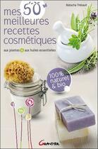 Couverture du livre « Mes 50 meilleures recettes cosmétiques aux plantes et aux huiles essentielles » de Natacha Thibault aux éditions Grancher