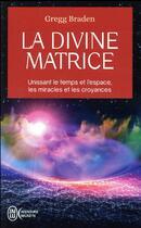 Couverture du livre « La divine matrice ; unissant le temps et l'espace, les miracles et les croyances » de Gregg Braden aux éditions J'ai Lu
