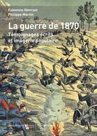 Couverture du livre « La guerre de 1870 ; témoignages écrits et imagerie populaire » de Fabienne Henryot et Philippe Martin aux éditions Hemispheres