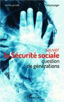 Couverture du livre « Sauver la Sécurite sociale ; question de générations » de Olivier Peraldi et Francois Jeger aux éditions L'harmattan
