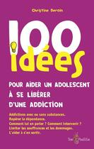 Couverture du livre « 100 idées ; pour aider un adolescent à se libérer d'une addiction » de Christine Deroin aux éditions Tom Pousse