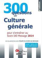 Couverture du livre « 300 questions de culture générale ; pour s'entraîner au score IAE-message 2014 » de Collectif aux éditions Gualino