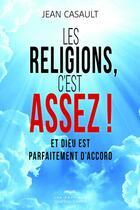 Couverture du livre « Les religions, c'est assez ! et Dieu est parfaitement d'accord » de Jean Casault aux éditions Quebec Livres