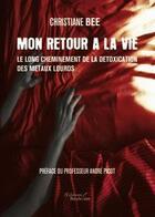 Couverture du livre « Mon retour à la vie ; le long cheminement de la détoxication des métaux lourds » de Christiane Bee aux éditions Baudelaire