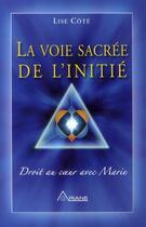 Couverture du livre « La voie sacrée de l'initié ; droit au coeur avec Marie » de Lise Cote aux éditions Ariane