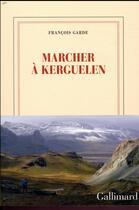 Couverture du livre « Marcher à Kerguelen » de Francois Garde aux éditions Gallimard