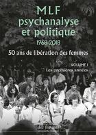Couverture du livre « MLF ; psychanalyse et politique 1968-2018 ; 50 ans de libération des femmes t.1 ; les premières années » de Collectif aux éditions Des Femmes