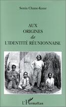 Couverture du livre « Aux origines de l'identité réunionnaise » de Sonia Chane-Kune aux éditions L'harmattan