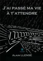 Couverture du livre « J'ai passé ma vie à t'attendre » de Alain Llense aux éditions Le Lys Bleu