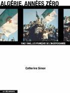 Couverture du livre « Algérie, années zéro ; 1962-1969, les Français de l'indépendance » de Catherine Simon aux éditions La Decouverte
