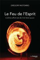 Couverture du livre « Le feu de l'esprit ; l'ultime effort est de n'en faire aucun » de Gregory Mutombo aux éditions Tredaniel