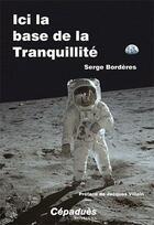 Couverture du livre « Ici la base de la Tranquilité ; la nuit du 20 au 21 juillet 1969 » de Serge Borderes aux éditions Cepadues